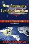 How Americans Can Buy American: The Power of Consumer Patriotism - Third Edition - Roger Simmermaker