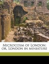 Microcosm of London; Or, London in Miniature - W H. 1769-1843 Pyne, William Combe, Rudolph Ackermann