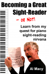 Becoming a Great Sight-Reader -- Or Not!: Learn from My Quest for Piano Sight-Reading Nirvana - Al Macy