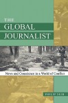 The Global Journalist: News and Conscience in a World of Conflict - Philip Seib