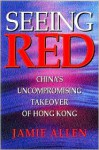Seeing Red: China's Uncompromising Takeover of Hong Kong - Jamie Allen