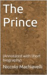 The Prince: (Annotated with short biography) - Niccolo Machiavelli