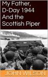 My Father, D-Day 1944 and the Scottish Piper - John Wilson John WilsoN