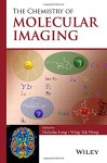 The Chemistry of Molecular Imaging - Nicholas Long, Wing-Tak Wong, Edmund H. Immergut