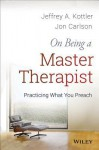 On Being a Master Therapist: Practicing What You Preach - Jeffrey A. Kottler