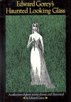 Edward Gorey's Haunted Looking Glass: A collection of ghost stories chosen and illustrated by Edward Gorey - Edward Gorey, Wilkie Collins, Algernon Blackwood, W.W. Jacobs