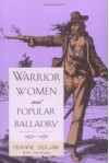 Warrior Women and Popular Balladry, 1650-1850 - Dianne Dugaw
