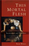 This Mortal Flesh: Incarnation and Bioethics - Brent Waters