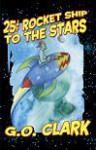 Twenty Five Cent Rocket Ship to the Stars - G.O. Clark