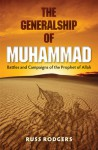 The Generalship of Muhammad: Battles and Campaigns of the Prophet of Allah - Russ Rodgers