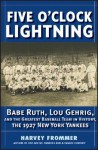 Five O'Clock Lightning: Babe Ruth, Lou Gehrig, and the Greatest Team in Baseball, the 1927 New York Yankees - Harvey Frommer