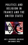 Politics and Religion in France and the United States - Alec G. Hargreaves, John Kelsay, Sumner B. Twiss