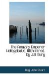 The Amazing Emperor Heliogabalus - John Stuart Hay, Hay John Stuart, John B. Bury