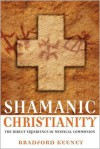 Shamanic Christianity: The Direct Experience of Mystical Communion - Bradford P. Keeney