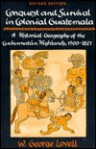 Conquest And Survival In Colonial Guatemala: A Historical Geography Of The Cuchumatán Highlands, 1500 1821 - W. George Lovell