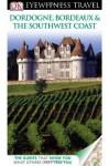 DK Eyewitness Travel Guide: Dordogne, Bordeaux & the Southwest Coast - Suzanne Boireau-Tartarat, Pierre Chavot, Renee Grimaud, Wilfried Lecarpentier, Santiago Mendieta, Marie-Pascale Rauzier