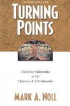 Turning Points: Decisive Moments in the History of Christianity - Mark A. Noll