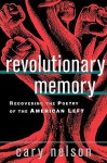 Revolutionary Memory: Recovering the Poetry of the American Left - Cary Nelson