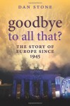 Goodbye to All That?: A History of Europe Since 1945 - Dan Stone