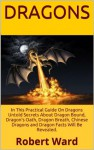 Dragons: Do You Believe In Dragons? In This Practical Guide On Dragons Untold Secrets About Dragon Bound, Dragon's Oath, Dragon Breath, Chinese Dragons and Dragon Facts Will Be Revealed. - Robert Ward