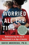 Worried All the Time: Rediscovering the Joy in Parenthood in an Age of Anxiety - David Anderegg