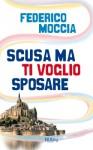 Scusa ma ti voglio sposare - Federico Moccia