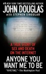 Anyone You Want Me To Be: A Shocking True Story of Sex and Death on the Internet - John E. (Edward) Douglas, Stephen Singular