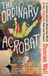 The Ordinary Acrobat: A Journey into the Wondrous World of the Circus, Past and Present - Duncan Wall