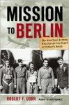 Mission to Berlin: The American Airmen Who Struck the Heart of Hitler's Reich - Robert F. Dorr