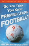 So You Think You Know Premier League Football?: The Unofficial Quiz Book - Clive Gifford, Hodder & Stoughton UK