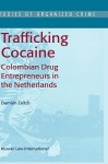 Trafficking Cocaine: Colombian Drug Entrepreneurs in the Netherlands - Damián Zaitch