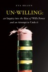 Un-Willing: An Inquiry into the Rise of Will's Power and an Attempt to Undo It - Eva Brann