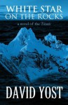 White Star on the Rocks: A Novel of the Titanic - David Yost