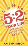 5:2 Your Life: Get Happy, Get Healthy, Get Slim - Kate Harrison