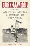 Eurekaaargh! A Spectacular Collection of Inventions That Nearly Worked - Adam Hart-Davis