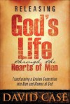 Releasing Gods Life Through The Hearts: Transforming a Broken Generation Into Men and Women of God - David Case