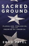 Sacred Ground: Pluralism, Prejudice, and the Promise of America - Eboo Patel