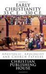 EARLY CHRISTIANITY 33 C. E. - 330 C.E. Apostolic, Apologist and Church Fathers - Edward D. Andrews