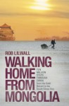 Walking Home From Mongolia: Ten Million Steps Through China, From the Gobi Desert to the South China Sea - Rob Lilwall