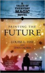 Painting The Future: A Tales of Everday Magic Novel - Louise L. Hay, Lynn Lauber