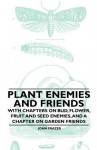 Plant Enemies and Friends - With Chapters on Bud, Flower, Fruit and Seed Enemies, and a Chapter on Garden Friends - John Frazer