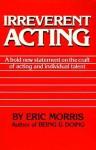 Irreverent Acting - Eric Morris