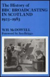 The History of BBC Broadcasting in Scotland, 1923-1983 - W.H. McDowell, Asa Briggs