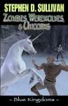Blue Kingdoms: Zombies, Werewolves & Unicorns - Stephen D. Sullivan