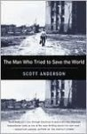 The Man Who Tried to Save the World: The Dangerous Life and Mysterious Disappearance of an American Hero - Scott Anderson