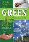 How To Design And Build A Green Office Building: A Complete Guide To Making Your New Or Existing Building Environmentally Healthy - Atlantic Publishing Group