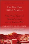 The War That Killed Achilles: The True Story of Homer's Iliad and the Trojan War - Caroline Alexander