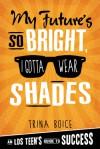 My Future's So Bright, I Gotta Wear Shades: An LDS Teen's Guide to Success - Trina Boice