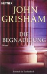 Die Begnadigung - John Grisham, Bernhard Liesen, Bea Reiter, Kristina Ruhl