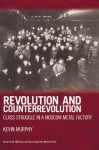 Revolution and Counterrevolution: Class Struggle in a Moscow Metal Factory - Kevin Murphy